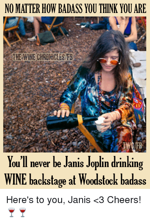 Drinking, Memes, and Wine: NO MATTER HOW BADASS YOU THINK YOU ARE  THE WINE CHRONICLESF3  TWC/RB  You'll never be Janis Joplin drinking  WINE backstage at Woodstock badass Here's to you, Janis <3 Cheers! 🍷🍷