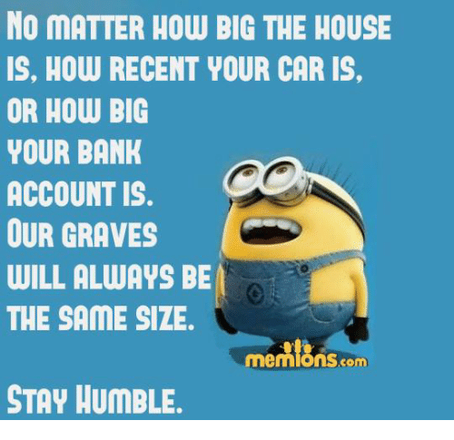Stay Humble: NO MATTER HOW BIG THE HOUSE  IS. HOW RECENT YOUR CAR IS,  OR HOW BIG  YOUR BANK  ACCOUNT IS.  OUR GRAVES  WILL ALWAYS BE  THE SAME SIZE  Memions com  STAY HUMBLE