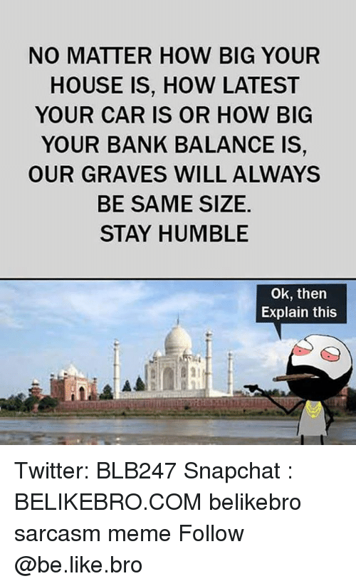 Stay Humble: NO MATTER HOW BIG YOUR  HOUSE IS, HOW LATEST  YOUR CAR IS OR HOW BIG  YOUR BANK BALANCE IS  OUR GRAVES WILL ALWAYS  BE SAME SIZE,  STAY HUMBLE  Ok, then  Explain this Twitter: BLB247 Snapchat : BELIKEBRO.COM belikebro sarcasm meme Follow @be.like.bro