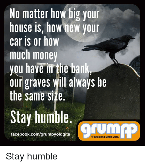 Stay Humble: No matter how big your  house is, how new your  Car IS or how  much money  you have the bank  our graves Will always be  the same side  Stay humble  facebook.com/grumpyoldgits  Backland Media 2016 Stay humble