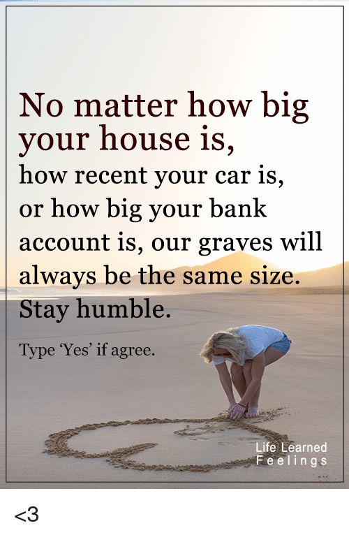 """Stay Humble: No matter how big  your house is  how recent your car is,  or how big your bank  account is, our graves will  always be the same size.  Stay humble.  Type """"Yes"""" if agree.  Life Learned  F e e l i n g s <3"""