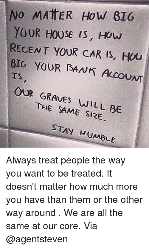 Memes, 🤖, and Car: No MATTER How BIG  YOUR HOUSE is, How  RECENT YOUR CAR IS, Hu  YOUR RANK AccouNT  OUR GRAVES WILL BE  SAME SIRE  STAY HUMBLE. Always treat people the way you want to be treated. It doesn't matter how much more you have than them or the other way around . We are all the same at our core. Via @agentsteven