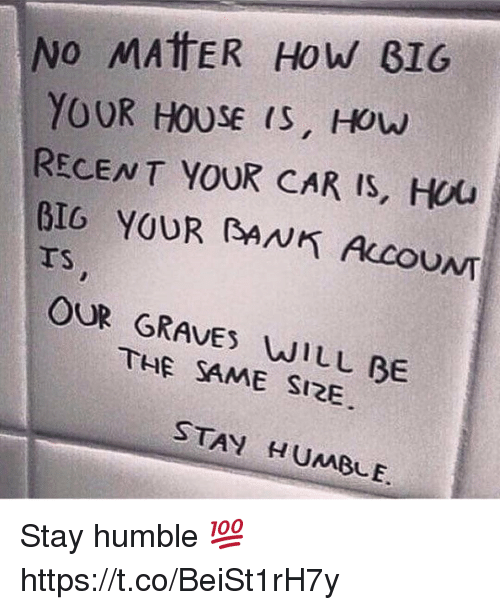 Stay Humble: No MATTER How BIG  YOUR HOUSE IS, How  RECENT YOUR CAR IS, HOU  BIG YOUR RANK CCOUNT  OUR THE WILL BE  SAME SIZE  STAY HUMBLE. Stay humble 💯 https://t.co/BeiSt1rH7y
