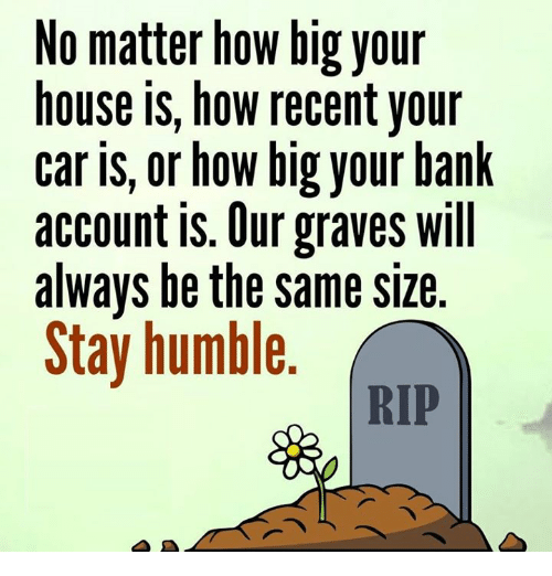 Stay Humble: No matter how big your  house is, how recent your  car is, or how big your bank  account is. Our graves will  always be the same size  Stay humble  RIP