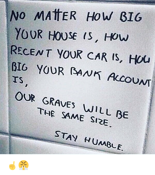 Stay Humble: No MATTER How BIG  YOUR HOUSE IS, How  RECENT YOUR CAR IS, HOU  BIG YOUR BANK IS  UNT  OUR THE WILL BE  SAME SIRE  STAY HUMBLE. ☝️😤