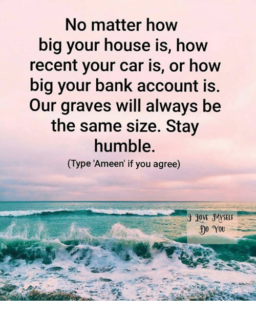 Stay Humble: No matter how  big your house is, how  recent your car is, or how  big your bank account is.  Our graves will always be  the same size. Stay  humble.  Type Ameen if you agree)  JOVE MYSELF