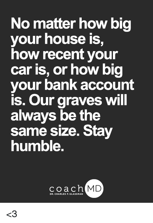 Stay Humble: No matter how big  your house is,  how recent your  car is, or how big  your bank account  is. Our graves will  always be the  same size. Stay  humble.  coachh  MD  DR. CHARLES F. GLASSMAN <3