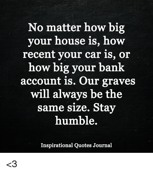 Stay Humble: No matter how big  your house is, how  recent your car is, or  how big your bank  account is. Our graves  will always be the  same size. Stay  humble.  Inspirational Quotes Journal <3