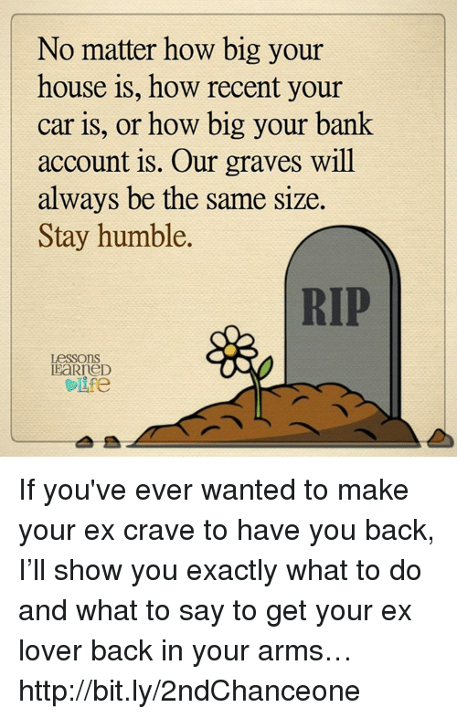 Stay Humble: No matter how big your  house is, how recent your  car is, or how big your bank  account is. Our graves will  always be the same size.  Stay humble.  RIP  Lessons  EaRneD If you've ever wanted to make your ex crave to have you back, I'll show you exactly what to do and what to say to get your ex lover back in your arms… http://bit.ly/2ndChanceone