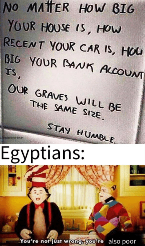 Stay Humble: No MATTER HoW BIG  YOUR HOUSE IS, HOw  RECENT YOUR CAR IS, HOU  BIG YOUR BAAK AccoUNT  TS,  OUR GRAVES WILL BE  THE SAME SIZE  STAY HUMBLE  bigdaddybirdman  Egyptians:  NEAMA