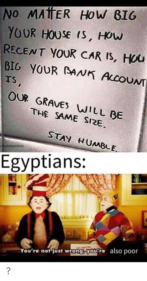 House, Humble, and How: NO MAtTER HOW BIG  YOUR HOUSE IS, HOW  RECENT YOUR CAR IS, HOU  BIG YOUR BNK ACCOUNT  IS,  OUR GRAVES WILL BE  THE SAME SIZE.  STAY HUMBLE.  gdaddybirdman  Egyptians:  also  poor  You're not just wrong, you're ?