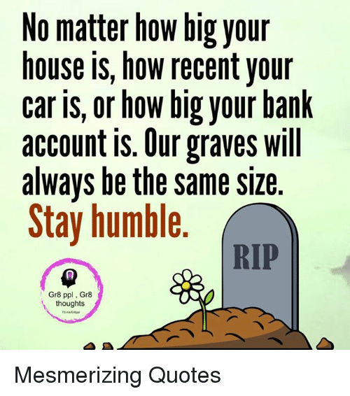 Stay Humble: No matter how big your  house is, how recent your  car is, or how big your bank  account is. Our graves will  always be the same size  Stay humble  RIP  Gr8 ppl, Gr8  thoughts Mesmerizing Quotes