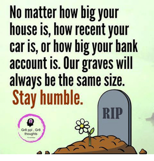 Stay Humble: No matter how big your  house is, how recent your  caris, or how big your bank  account is. Our graves will  always be the same size  Stay humble.  RIP  Gr8 ppl. Gr8  thoughts