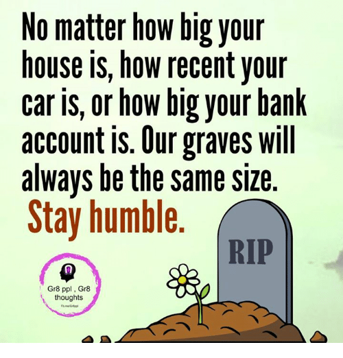 Stay Humble: No matter how big your  house is, how recent your  car is, or how big your bank  account is. Our graves will  always be the same size  Stay humble  RIP  Gr8 ppl, Gr8  thoughts