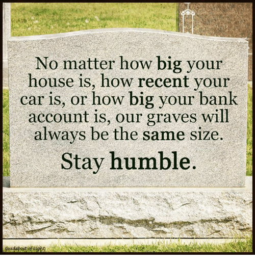 Stay Humble: No matter how big your  house is, how recent your  car is, or how big your bank  account is, our graves will  always be the same size.  Stay humble
