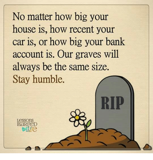 Stay Humble: No matter how big your  house is, how recent your  car is, or how big your bank  account is. Our graves will  always be the same size  Stay humble.  Lessons  IEaRreD