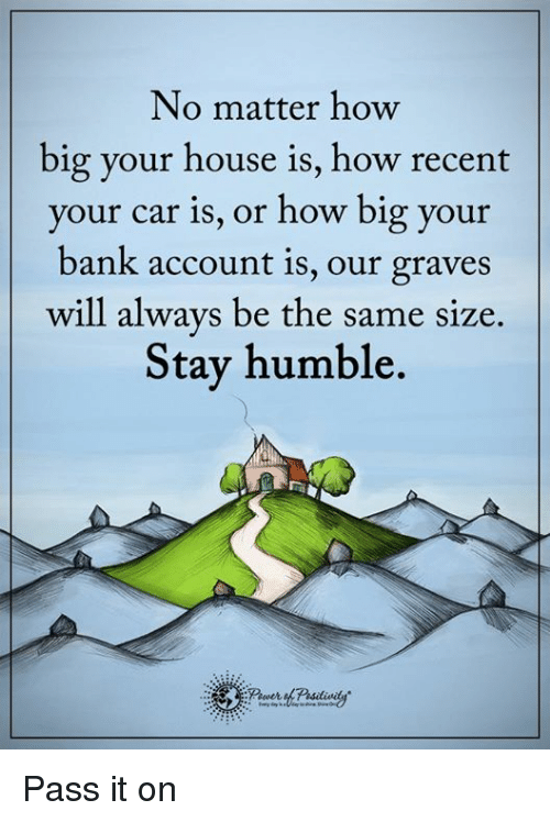 Stay Humble: No matter how  big your house is, how recent  your car is, or how big your  bank account is, our graves  will always be the same size  Stay humble. Pass it on