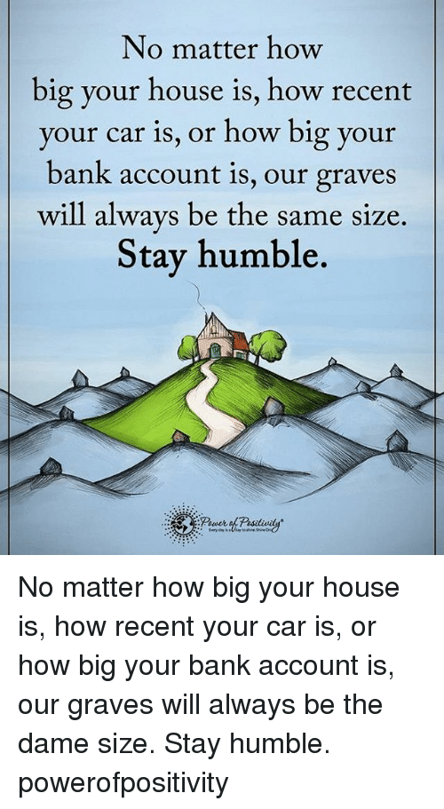 Stay Humble: No matter how  big your house is, how recent  your car is, or how big your  bank account is, our graves  will always be the same size  Stay humble. No matter how big your house is, how recent your car is, or how big your bank account is, our graves will always be the dame size. Stay humble. powerofpositivity
