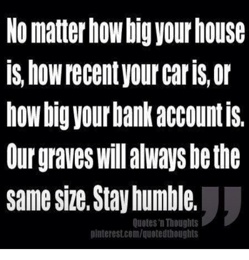Stay Humble: NO matter how big your house  IS hoWrecentyOur Carls, or  hoWbig your bank accountIS.  Our graves Will always bethe  same size. Stay humble,  Quotes n Thoughts  plnterestcom/quotedthoughts