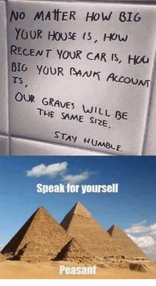 Stay Humble: No MAttER How BIG  YOUR HOUSE (S, Houw  RECENT YOUR CAR IS, Hou  BIO YOUR (BANK ALCOUNT  rs  TS  OUR GRAVES WILL BE  THE SAME SI2E  STAY HUMBLE  Speak for yourself  Peasant
