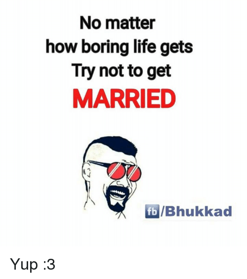 Memes, 🤖, and Getting Married: No matter  how boring life gets  Try not to get  MARRIED  fb Bhukkad Yup :3