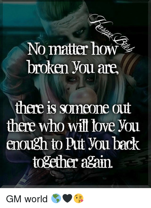 Love, Memes, and World: No matter how  broken you are.  there is someone out  there who will love you  enough to put You back  together again. GM world 🌎🖤😘