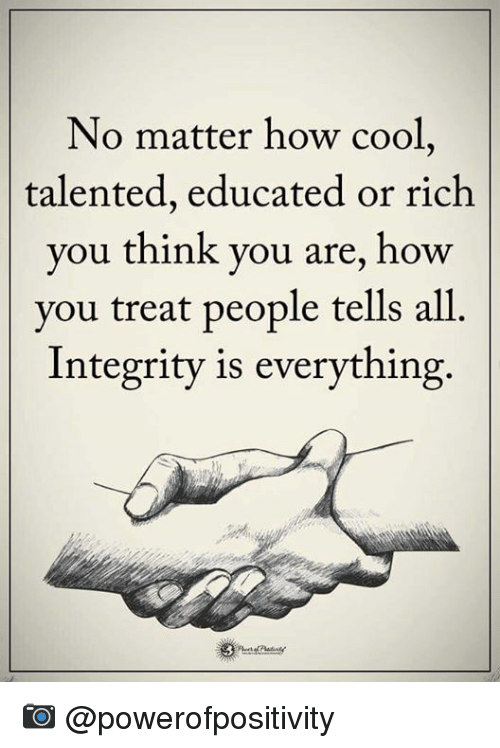 Memes, 🤖, and Integral: No matter how cool,  talented, educated or rich  you think you are, how  you treat people tells all  Integrity is everything. 📷  @powerofpositivity
