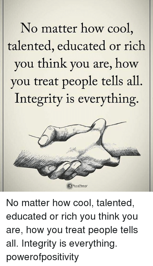 Memes, 🤖, and Integral: No matter how cool  talented, educated or rich  you think you are, how  you treat people tells all  Integrity is everything. No matter how cool, talented, educated or rich you think you are, how you treat people tells all. Integrity is everything. powerofpositivity