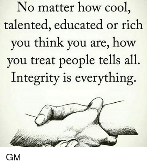 Memes, Cool, and Integrity: No matter how cool,  talented, educated or rich  you think you are, how  you treat people tells all  Integrity is everything GM