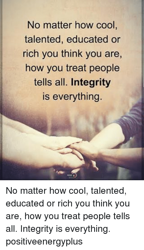 Memes, Cool, and Integrity: No matter how cool  talented, educated or  rich you think you are,  how you treat people  tells all. Integrity  is everything No matter how cool, talented, educated or rich you think you are, how you treat people tells all. Integrity is everything. positiveenergyplus