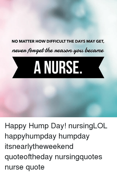 Hump Day, Memes, and Happy: NO MATTER HOW DIFFICULT THE DAYS MAY GET,  neuen fonget the neason you became  A NURSE Happy Hump Day! nursingLOL happyhumpday humpday itsnearlytheweekend quoteoftheday nursingquotes nurse quote