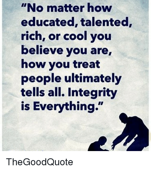 """Memes, Integrity, and 🤖: """"No matter how  educated, talented,  rich, or cool you  believe you are,  how you treat  people ultimately  tells all. Integrity  is Everything."""" TheGoodQuote"""