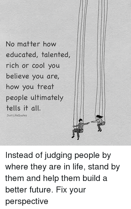 Memes, 🤖, and Judge: No matter how  educated, talented  rich or cool you  believe you are  how you treat  people ultimately  tells it all.  Just Life Quotes Instead of judging people by where they are in life, stand by them and help them build a better future. Fix your perspective