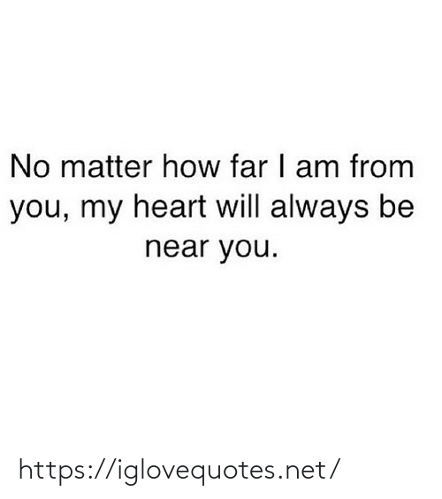 Heart Will: No matter how far I am from  you, my heart will always be  near you. https://iglovequotes.net/