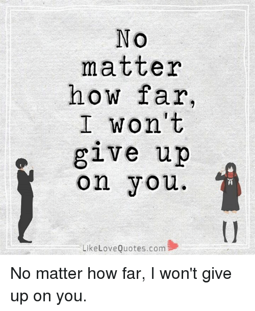 i wont give up: NO  matter  how far,  I won't  give up  on you  Like Love Quotes.com No matter how far, I won't give up on you.