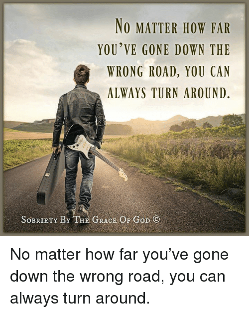 God, Memes, and Wrongs: NO MATTER HOW FAR  YOU'VE GONE DOWN THE  WRONG ROAD, YOU CAN  ALWAYS TURNAROUND  SOBRIETY BY THE GRACE OF GoD No matter how far you've gone down the wrong road, you can always turn around.