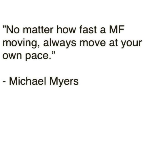 """pace: """"No matter how fast a MF  moving, always move at your  own pace.""""  Michael Myers"""
