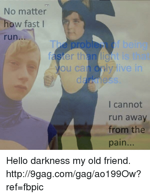 Dank and 🤖: No matter  how fast  I  ster th  ou can I've  I cannot  run away  from the  pain Hello darkness my old friend. http://9gag.com/gag/ao199Ow?ref=fbpic