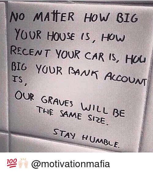 Stay Humble: No MATTER How GIG  YOUR HOUSE IS, HOW  RECENT YOUR CAR IS, HOU  BIG YOUR BANK AccouNT  OUR GRAVES WILL BE  SAME SIRE  STAY HUMBLE. 💯🙌🏻 @motivationmafia