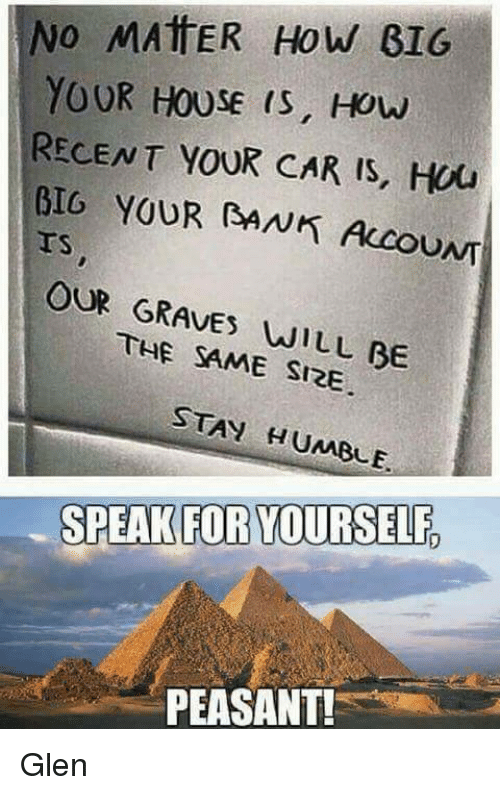 Stay Humble: No MATTER How GIG  YOUR HOUSE IS, How  RECENT YOUR CAR IS, Hou  BIG YOUR RANK Accou  OUR GRAVES WILL BE  SAME SIRE  STAY HUMBLE.  SPEAK FOR YOURSELF  PEASANT! Glen