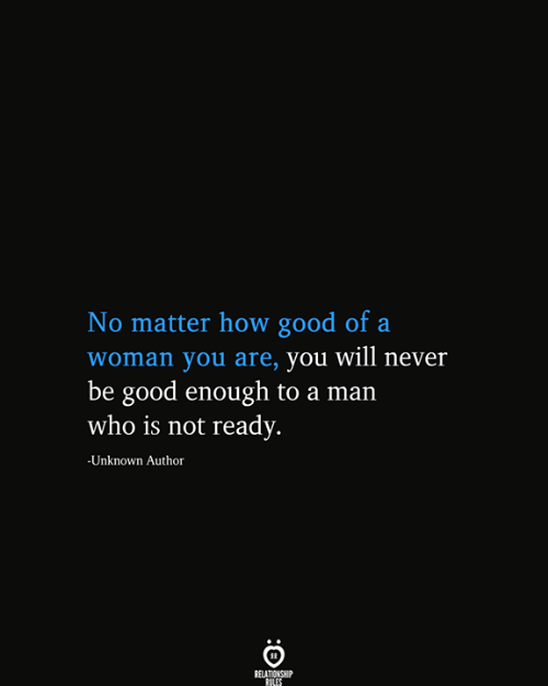 not ready: No matter how good of a  |woman you are, you will never  be good enough to a man  who is not ready.  -Unknown Author  RELATIONSHIP  RULES