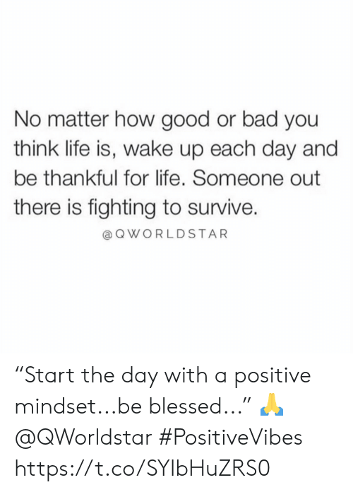 """Mindset: No matter how good or bad you  think life is, wake up each day and  be thankful for life. Someone out  there is fighting to survive.  QWORLDSTAR """"Start the day with a positive mindset...be blessed..."""" 🙏 @QWorldstar #PositiveVibes https://t.co/SYIbHuZRS0"""