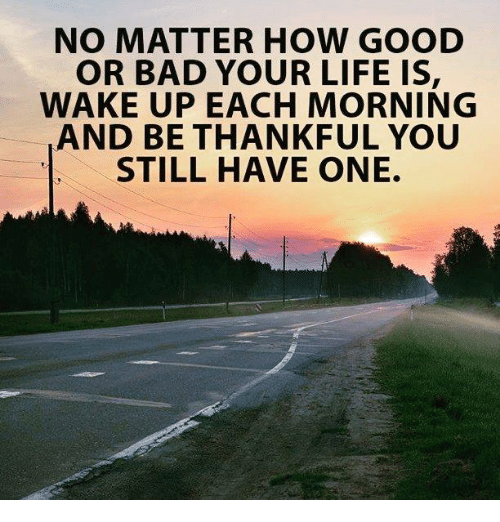 Bad, Life, and Good: NO MATTER HOW GOOD  OR BAD YOUR LIFE IS  WAKE UP EACH MORNING  AND BE THANKFUL YOU  STILL HAVE ONE.