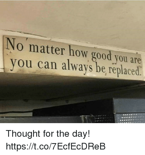 Good, Thought, and How: No matter how good you are  you can always be replaced Thought for the day! https://t.co/7EcfEcDReB