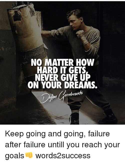 Goals, Memes, and Dreams: NO MATTER HOw  HARD IT GETS  NEVER GIVE UP  ON YOUR DREAMS.  errebrands Keep going and going, failure after failure untill you reach your goals👊 words2success