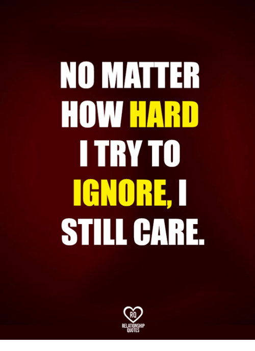 Relatible: NO MATTER  HOW HARD  ITRY TO  IGNORE,  STILL CARE.  RO  RELAT  QUOTES