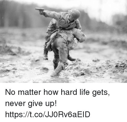Life, Memes, and Never: No matter how hard life gets, never give up! https://t.co/JJ0Rv6aEID