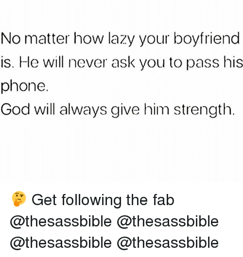 God, Lazy, and Memes: No matter how lazy your boyfriend  is. He will never ask you to pass his  phone.  God will always give him strength. 🤔 Get following the fab @thesassbible @thesassbible @thesassbible @thesassbible