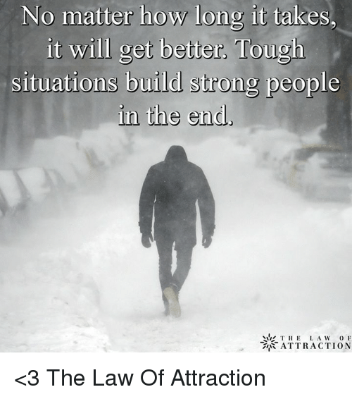 Memes, Strong, and Tough: No matter how long it takes.  it will get better, Tough  situations build strong people  in the end,  THE LAW  o F  ATTRACTION <3 The Law Of Attraction