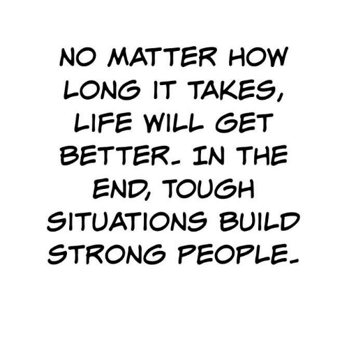 Life, Girl Memes, and Strong: NO MATTER HOW  LONG IT TAKES  LIFE WILL GET  BETTER IN THE  END TOUGH  SITUATIONS BUILD  STRONG PEOPLE